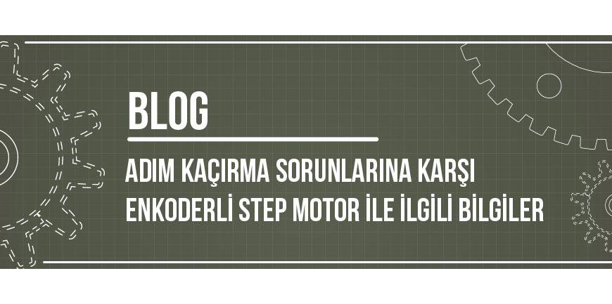 Adım Kaçırma Sorunlarına Karşı Enkoderli Step Motor ile İlgili Bilgiler