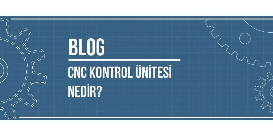 CNC Kontrol Ünitesi Nedir? Çeşitleri Nelerdir? Nasıl Çalışır?
