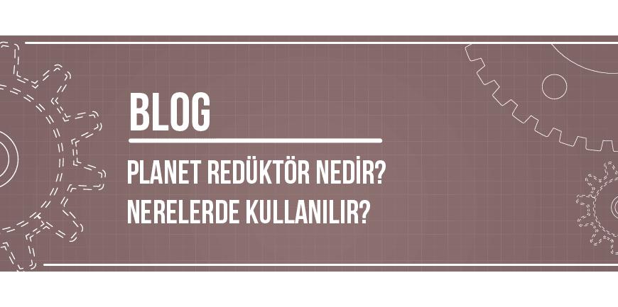 Planet Redüktör Nedir? Nerelerde Kullanılır?