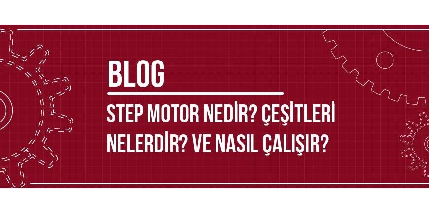 Step Motor Nedir? Çeşitleri Nelerdir? ve Nasıl Çalışır?
