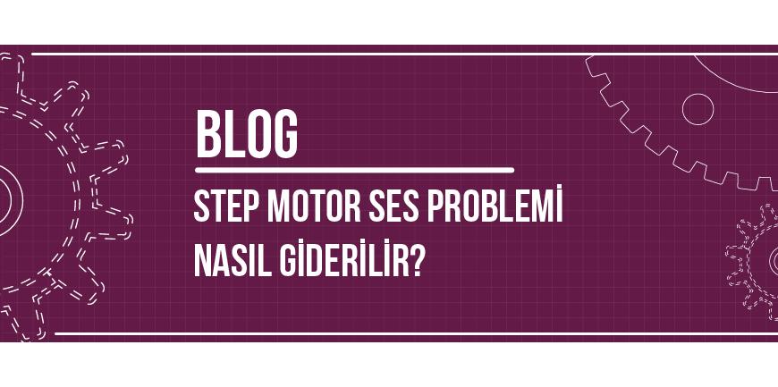 Step Motor Ses Problemi Nasıl Giderilir?